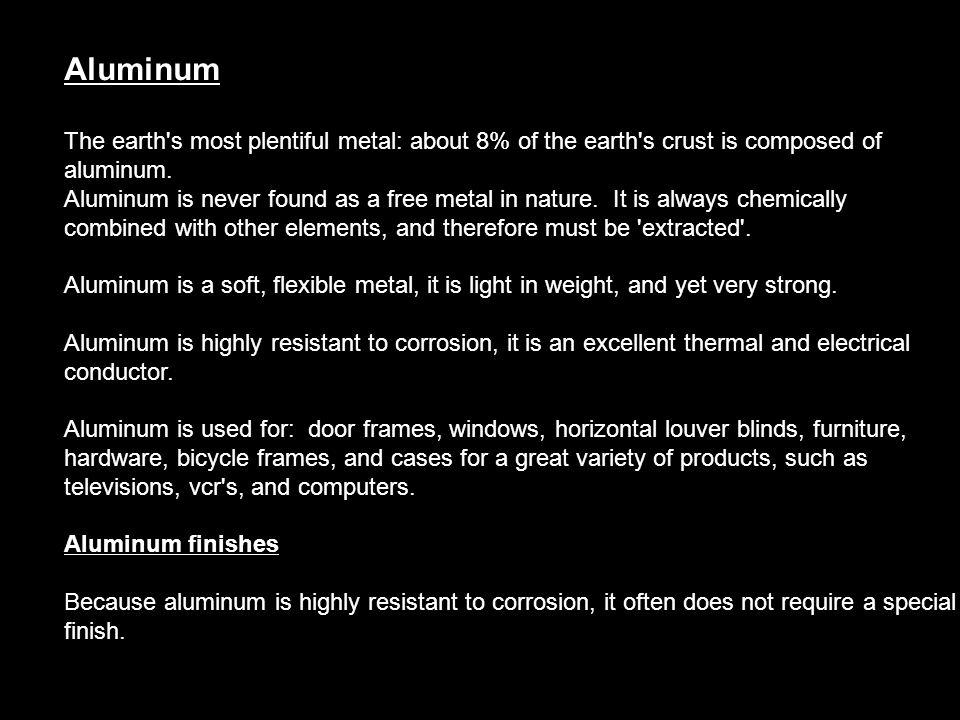 Aluminum The earth s most plentiful metal: about 8% of the earth s crust is composed of aluminum.