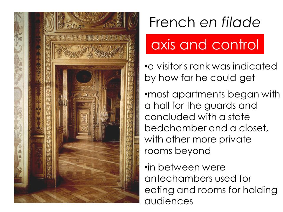French en filade axis and control a visitor s rank was indicated by how far he could get most apartments began with a hall for the guards and concluded with a state bedchamber and a closet, with other more private rooms beyond in between were antechambers used for eating and rooms for holding audiences