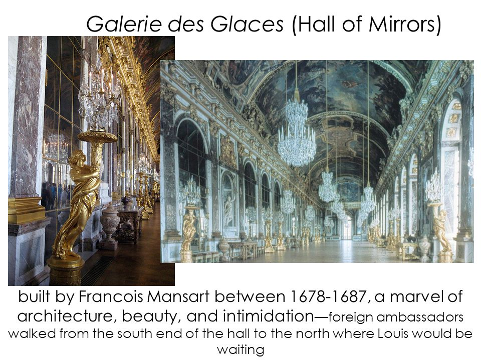 Galerie des Glaces (Hall of Mirrors) built by Francois Mansart between 1678-1687, a marvel of architecture, beauty, and intimidation —foreign ambassadors walked from the south end of the hall to the north where Louis would be waiting