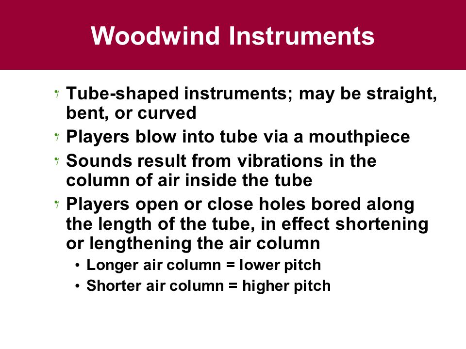 Woodwind Instruments Tube-shaped instruments; may be straight, bent, or curved Players blow into tube via a mouthpiece Sounds result from vibrations in the column of air inside the tube Players open or close holes bored along the length of the tube, in effect shortening or lengthening the air column Longer air column = lower pitch Shorter air column = higher pitch
