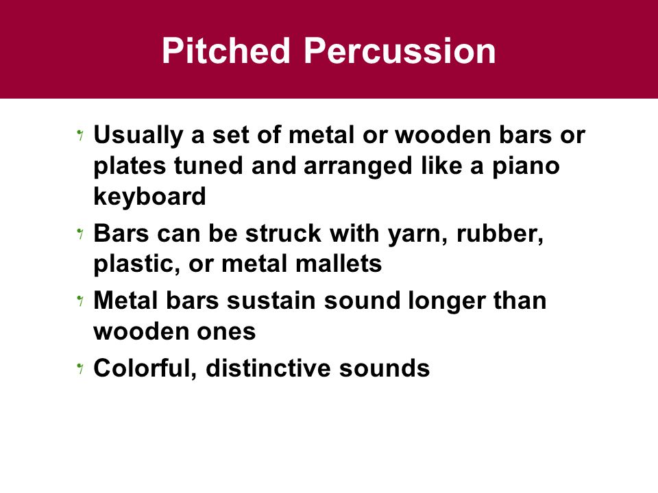 Pitched Percussion Usually a set of metal or wooden bars or plates tuned and arranged like a piano keyboard Bars can be struck with yarn, rubber, plastic, or metal mallets Metal bars sustain sound longer than wooden ones Colorful, distinctive sounds