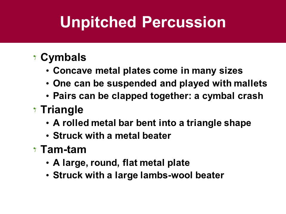 Unpitched Percussion Cymbals Concave metal plates come in many sizes One can be suspended and played with mallets Pairs can be clapped together: a cym