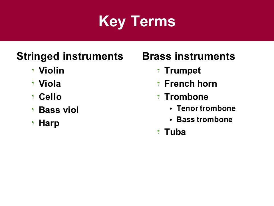 Key Terms Stringed instruments Violin Viola Cello Bass viol Harp Brass instruments Trumpet French horn Trombone Tenor trombone Bass trombone Tuba