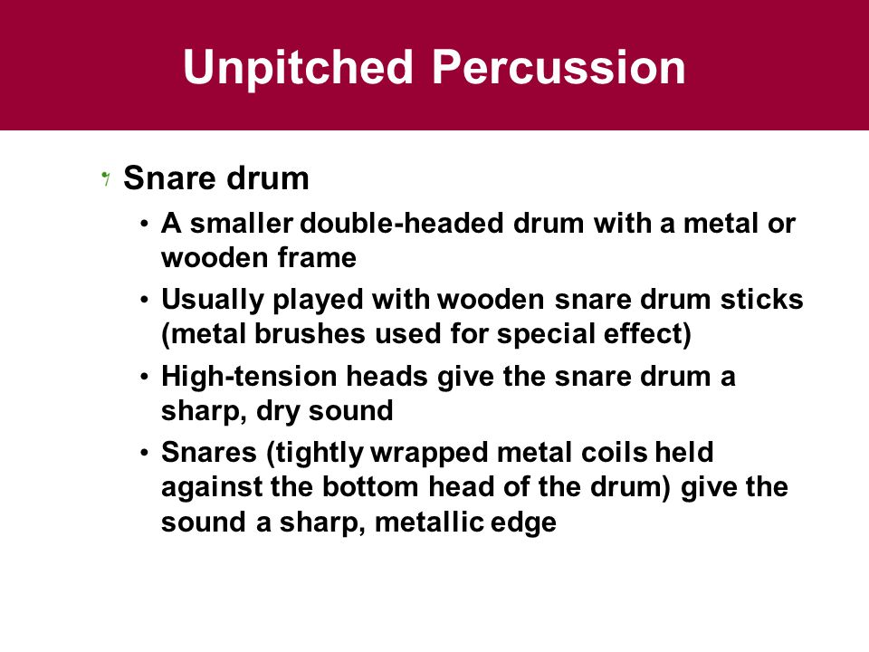 Unpitched Percussion Snare drum A smaller double-headed drum with a metal or wooden frame Usually played with wooden snare drum sticks (metal brushes