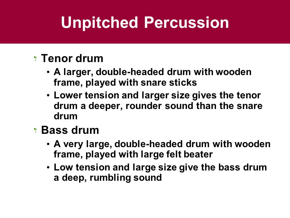 Unpitched Percussion Tenor drum A larger, double-headed drum with wooden frame, played with snare sticks Lower tension and larger size gives the tenor