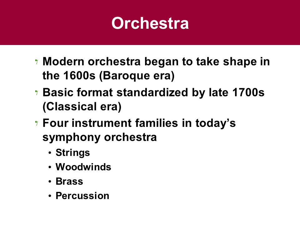 Orchestra Modern orchestra began to take shape in the 1600s (Baroque era) Basic format standardized by late 1700s (Classical era) Four instrument families in today's symphony orchestra Strings Woodwinds Brass Percussion