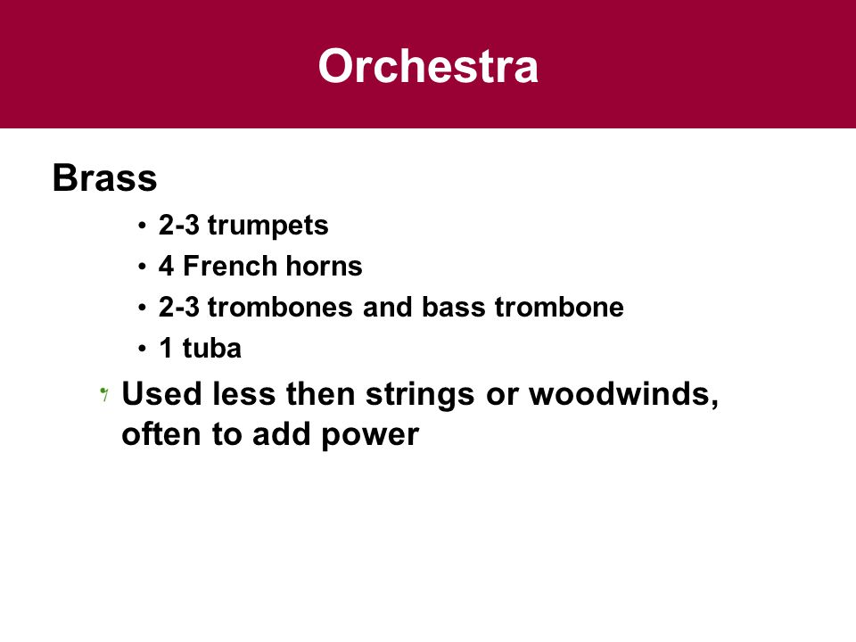Orchestra Brass 2-3 trumpets 4 French horns 2-3 trombones and bass trombone 1 tuba Used less then strings or woodwinds, often to add power