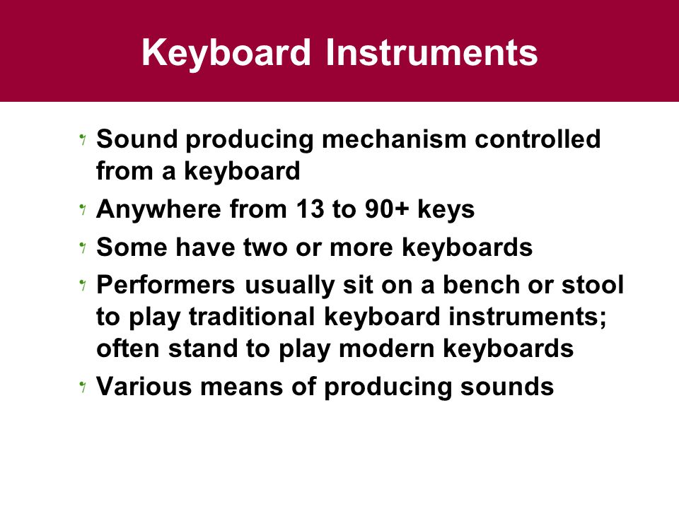 Keyboard Instruments Sound producing mechanism controlled from a keyboard Anywhere from 13 to 90+ keys Some have two or more keyboards Performers usua