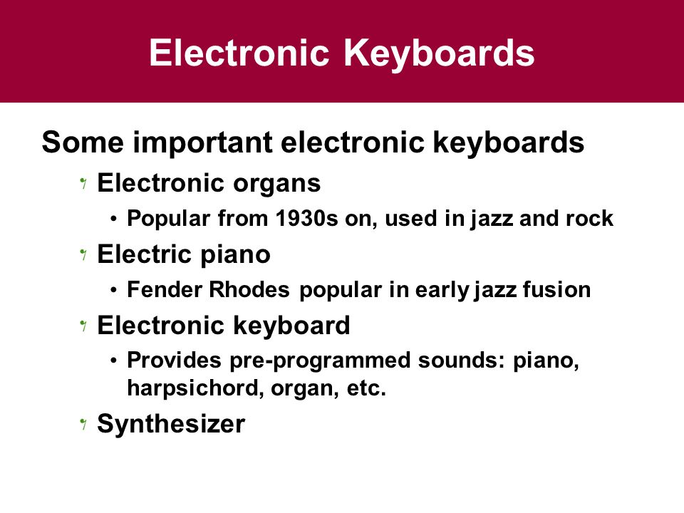 Electronic Keyboards Some important electronic keyboards Electronic organs Popular from 1930s on, used in jazz and rock Electric piano Fender Rhodes popular in early jazz fusion Electronic keyboard Provides pre-programmed sounds: piano, harpsichord, organ, etc.