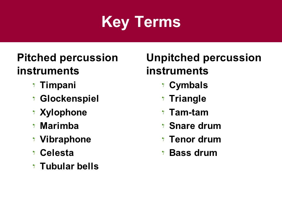 Key Terms Pitched percussion instruments Timpani Glockenspiel Xylophone Marimba Vibraphone Celesta Tubular bells Unpitched percussion instruments Cymbals Triangle Tam-tam Snare drum Tenor drum Bass drum