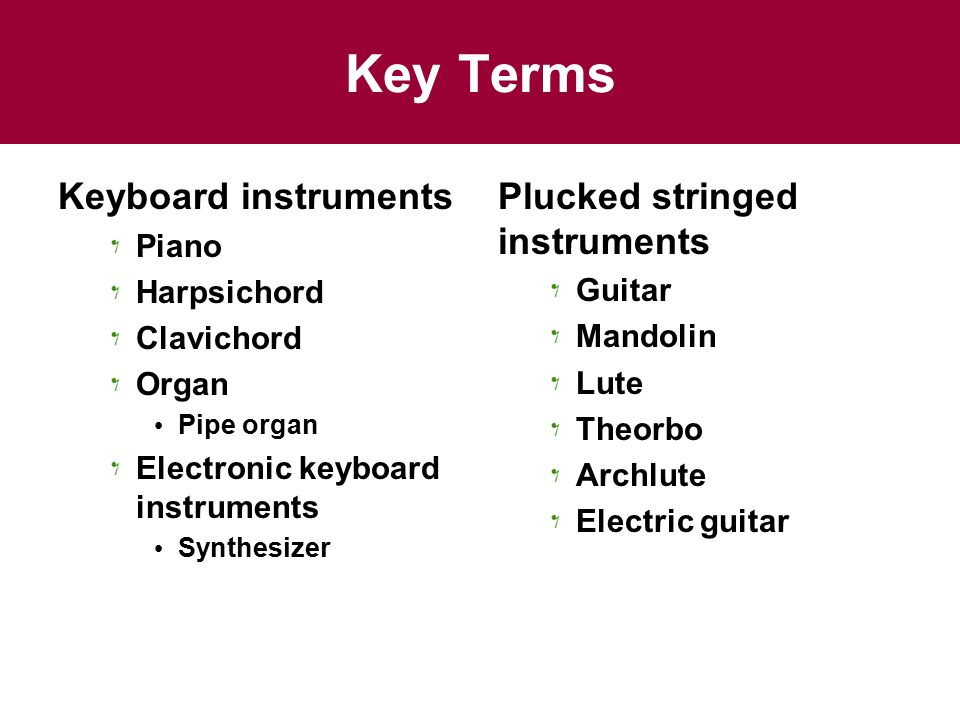 Key Terms Keyboard instruments Piano Harpsichord Clavichord Organ Pipe organ Electronic keyboard instruments Synthesizer Plucked stringed instruments