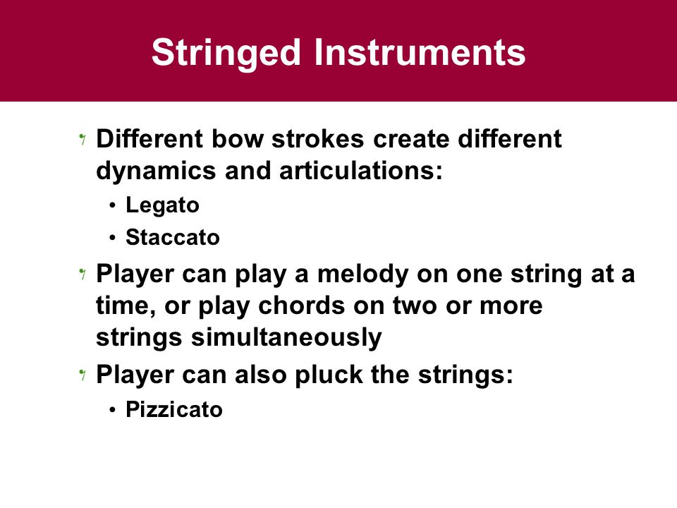 Stringed Instruments Different bow strokes create different dynamics and articulations: Legato Staccato Player can play a melody on one string at a ti