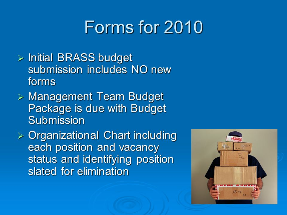 Forms for 2010  Initial BRASS budget submission includes NO new forms  Management Team Budget Package is due with Budget Submission  Organizational Chart including each position and vacancy status and identifying position slated for elimination