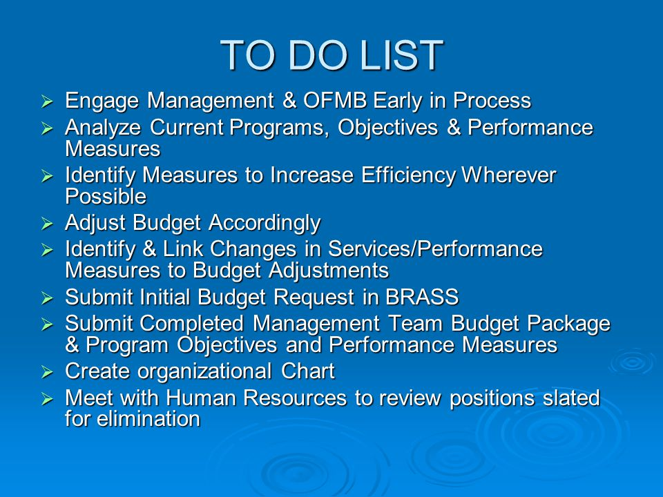 TO DO LIST  Engage Management & OFMB Early in Process  Analyze Current Programs, Objectives & Performance Measures  Identify Measures to Increase Efficiency Wherever Possible  Adjust Budget Accordingly  Identify & Link Changes in Services/Performance Measures to Budget Adjustments  Submit Initial Budget Request in BRASS  Submit Completed Management Team Budget Package & Program Objectives and Performance Measures  Create organizational Chart  Meet with Human Resources to review positions slated for elimination