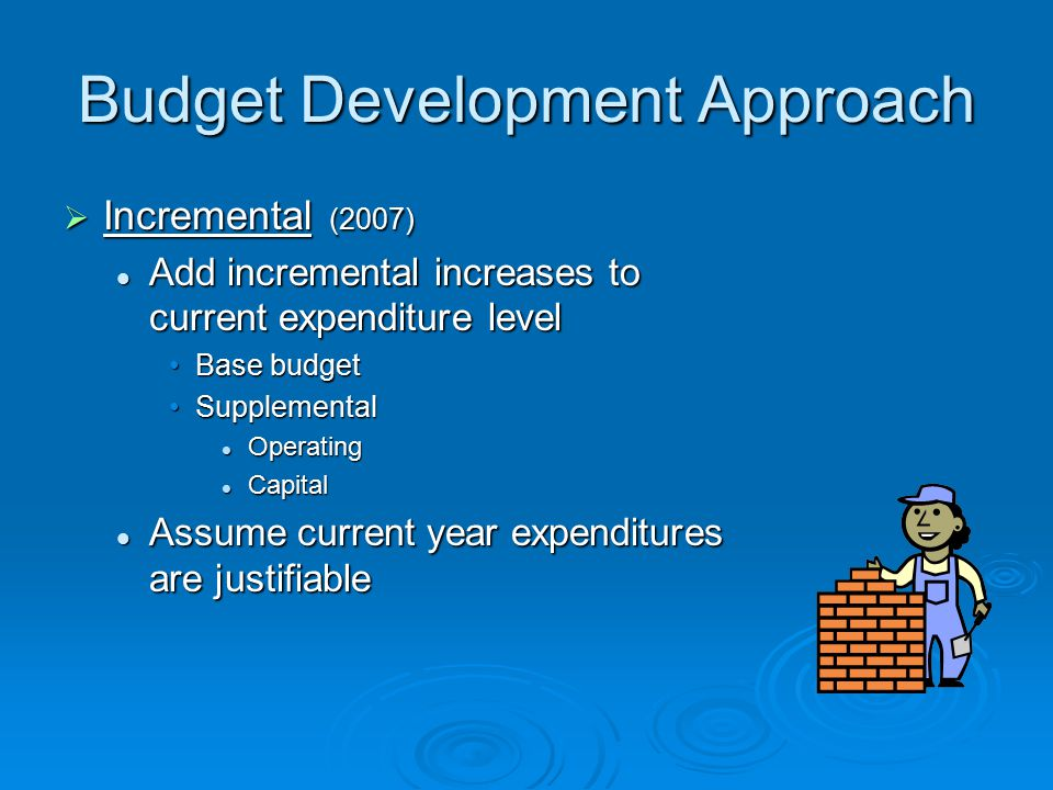 Budget Development Approach  Incremental (2007) Add incremental increases to current expenditure level Add incremental increases to current expenditure level Base budgetBase budget SupplementalSupplemental Operating Operating Capital Capital Assume current year expenditures are justifiable Assume current year expenditures are justifiable