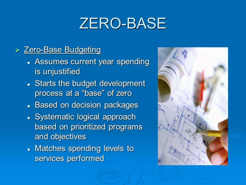 ZERO-BASE  Zero-Base Budgeting Assumes current year spending is unjustified Assumes current year spending is unjustified Starts the budget development process at a base of zero Starts the budget development process at a base of zero Based on decision packages Based on decision packages Systematic logical approach based on prioritized programs and objectives Systematic logical approach based on prioritized programs and objectives Matches spending levels to services performed Matches spending levels to services performed