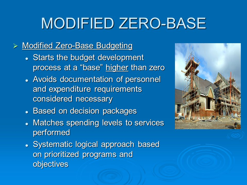 MODIFIED ZERO-BASE  Modified Zero-Base Budgeting Starts the budget development process at a base higher than zero Avoids documentation of personnel and expenditure requirements considered necessary Based on decision packages Matches spending levels to services performed Systematic logical approach based on prioritized programs and objectives