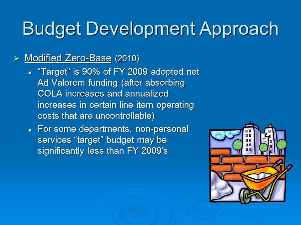 Budget Development Approach  Modified Zero-Base (2010) Target is 90% of FY 2009 adopted net Ad Valorem funding (after absorbing COLA increases and annualized increases in certain line item operating costs that are uncontrollable) For some departments, non-personal services target budget may be significantly less than FY 2009's