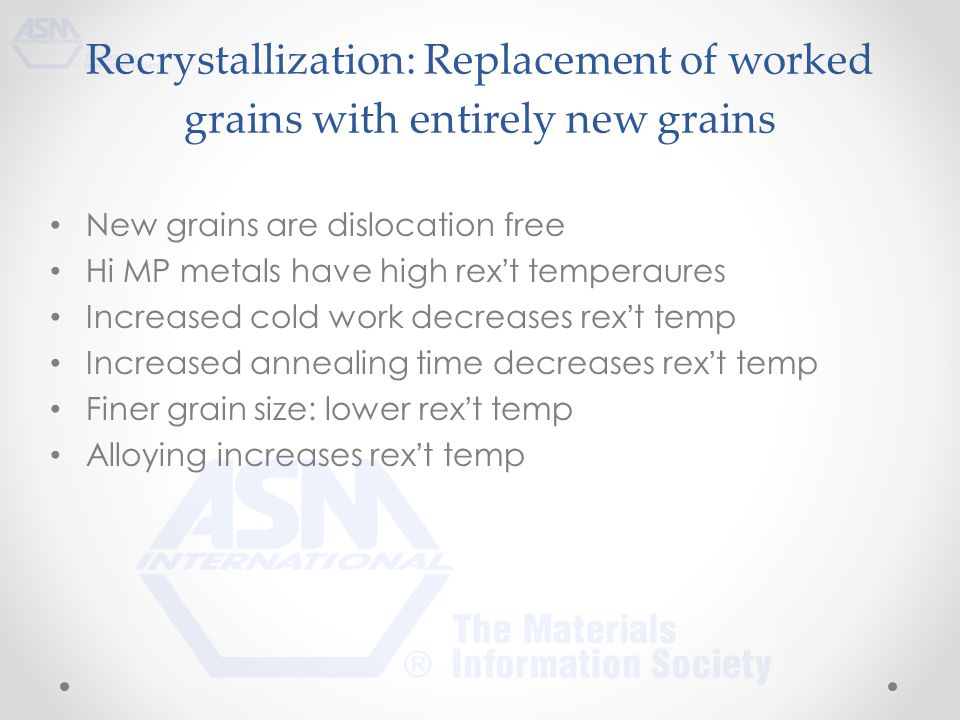 Recrystallization: Replacement of worked grains with entirely new grains New grains are dislocation free Hi MP metals have high rex't temperaures Increased cold work decreases rex't temp Increased annealing time decreases rex't temp Finer grain size: lower rex't temp Alloying increases rex't temp