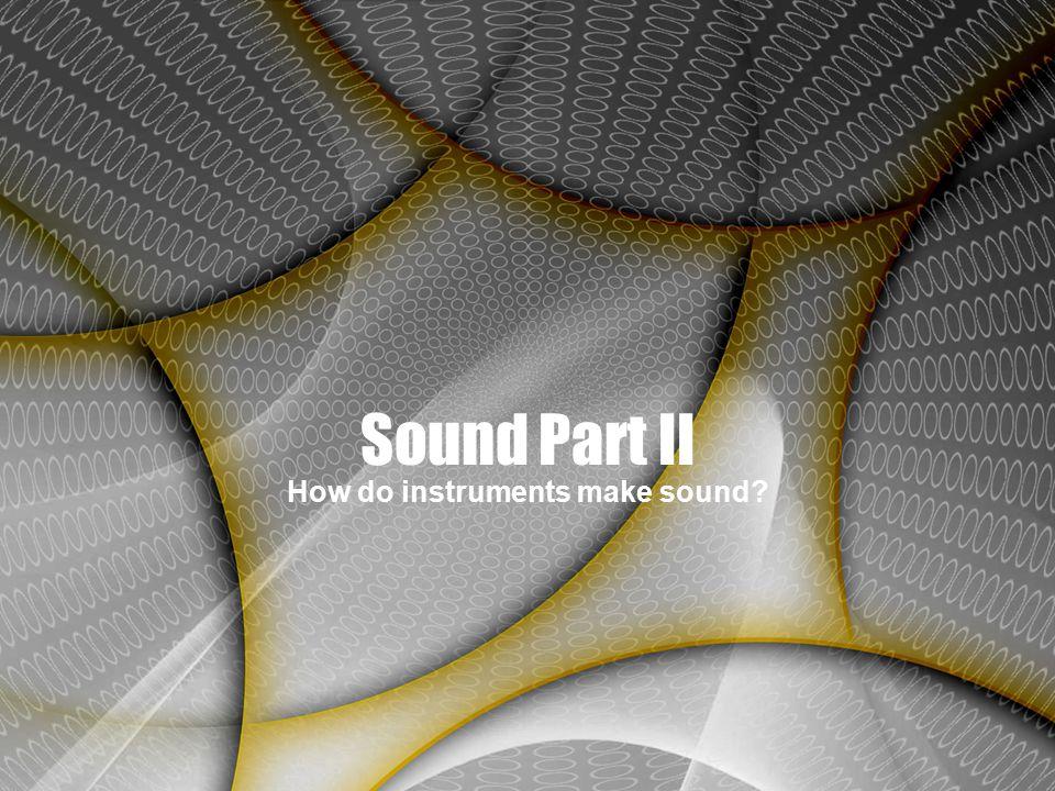 Sound Part II How do instruments make sound?