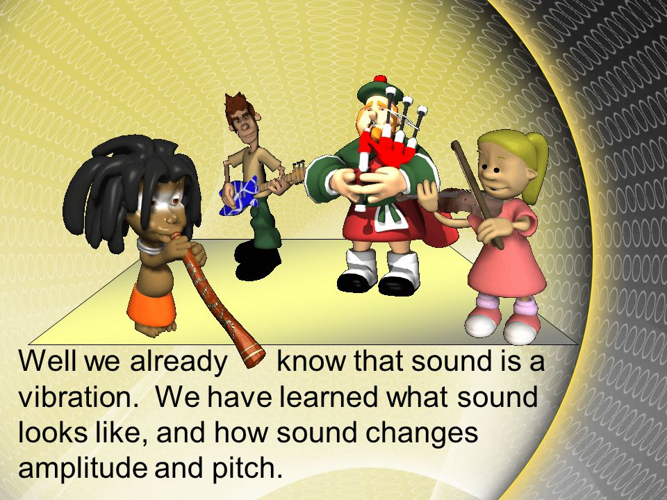 Well we already know that sound is a vibration.