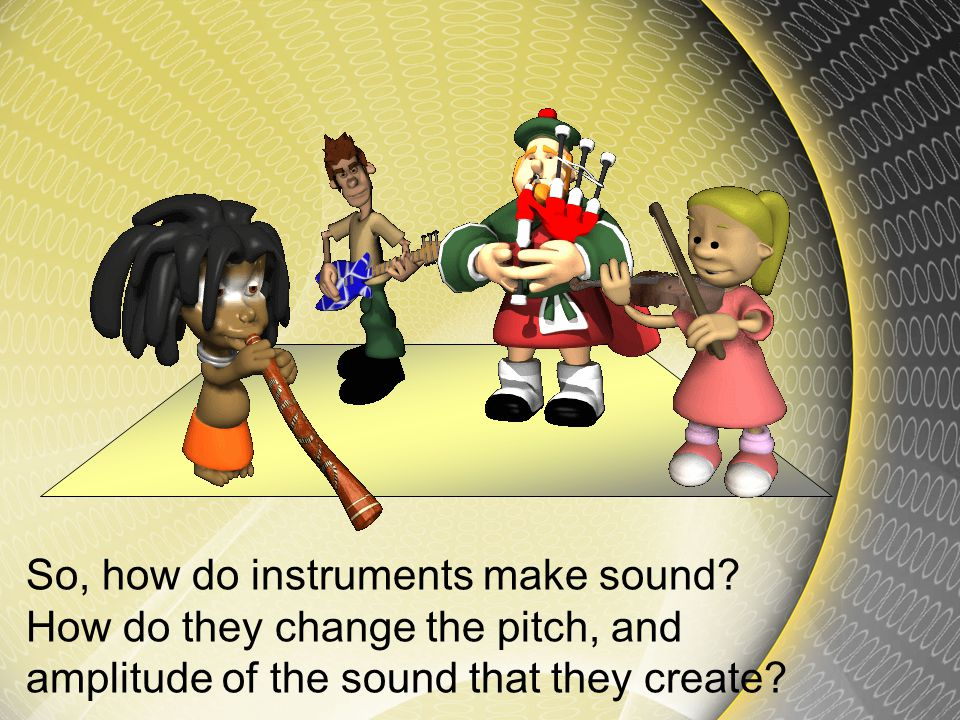Well we already know that sound is a vibration. We have learned what sound looks like, and how sound changes amplitude and pitch.