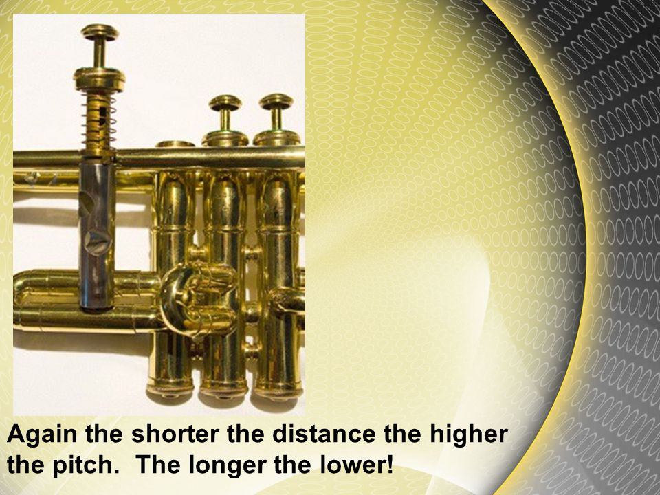 Most brass instruments have a system of valves that shorten or increase the path of the sound on its way out.