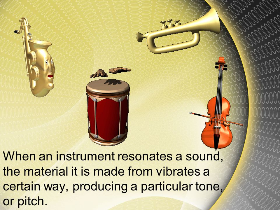 When an instrument resonates a sound, the material it is made from vibrates a certain way, producing a particular tone, or pitch.