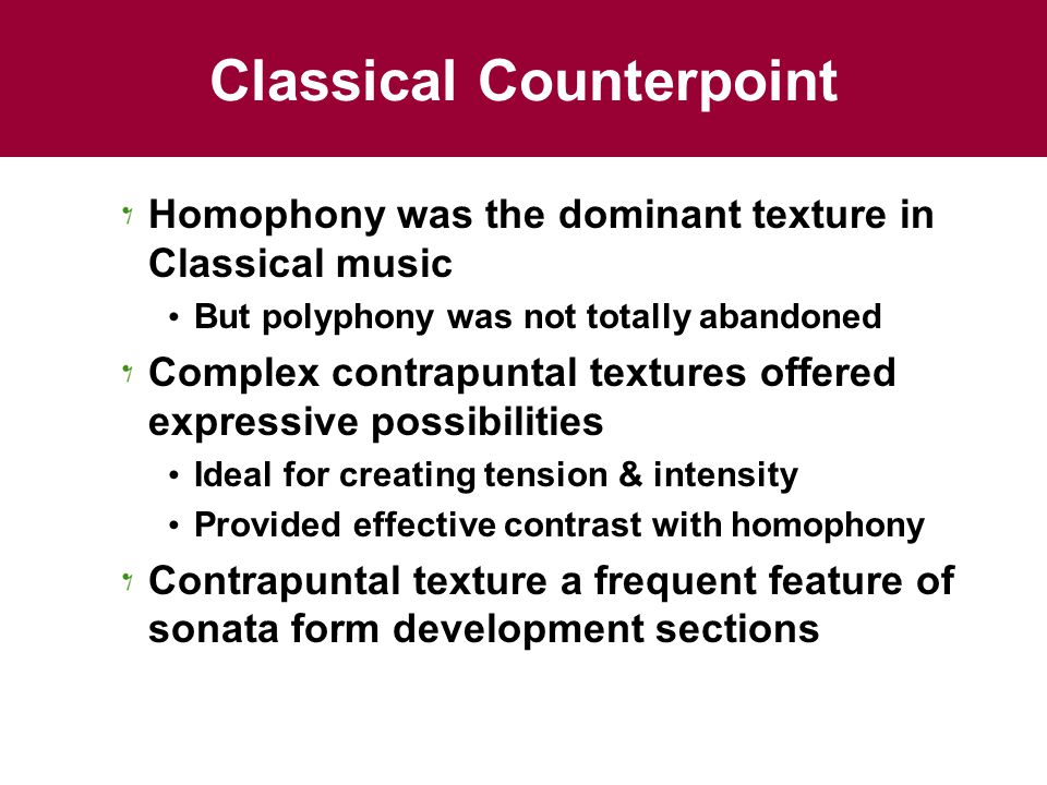 Classical Counterpoint Homophony was the dominant texture in Classical music But polyphony was not totally abandoned Complex contrapuntal textures offered expressive possibilities Ideal for creating tension & intensity Provided effective contrast with homophony Contrapuntal texture a frequent feature of sonata form development sections