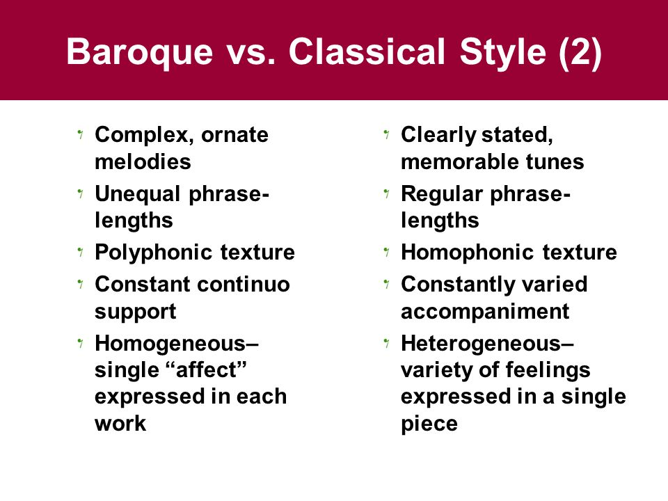 "Baroque vs. Classical Style (2) Complex, ornate melodies Unequal phrase- lengths Polyphonic texture Constant continuo support Homogeneous– single ""aff"