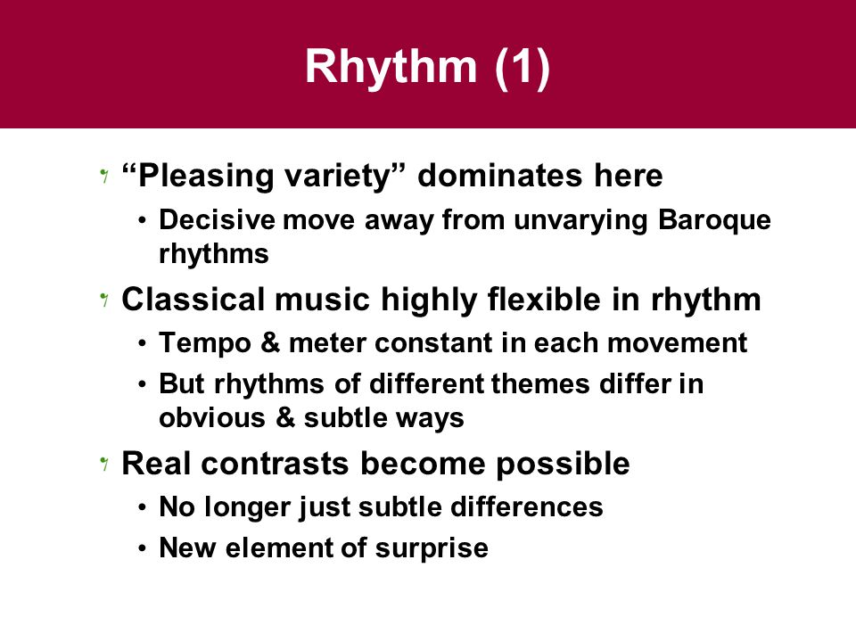 Rhythm (1) Pleasing variety dominates here Decisive move away from unvarying Baroque rhythms Classical music highly flexible in rhythm Tempo & meter constant in each movement But rhythms of different themes differ in obvious & subtle ways Real contrasts become possible No longer just subtle differences New element of surprise