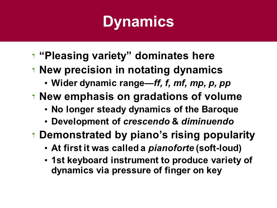 Dynamics Pleasing variety dominates here New precision in notating dynamics Wider dynamic range—ff, f, mf, mp, p, pp New emphasis on gradations of volume No longer steady dynamics of the Baroque Development of crescendo & diminuendo Demonstrated by piano's rising popularity At first it was called a pianoforte (soft-loud) 1st keyboard instrument to produce variety of dynamics via pressure of finger on key