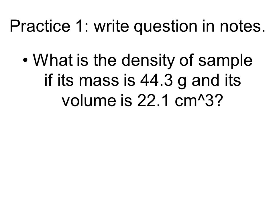 Practice 1: write question in notes. What is the density of sample if its mass is 44.3 g and its volume is 22.1 cm^3?