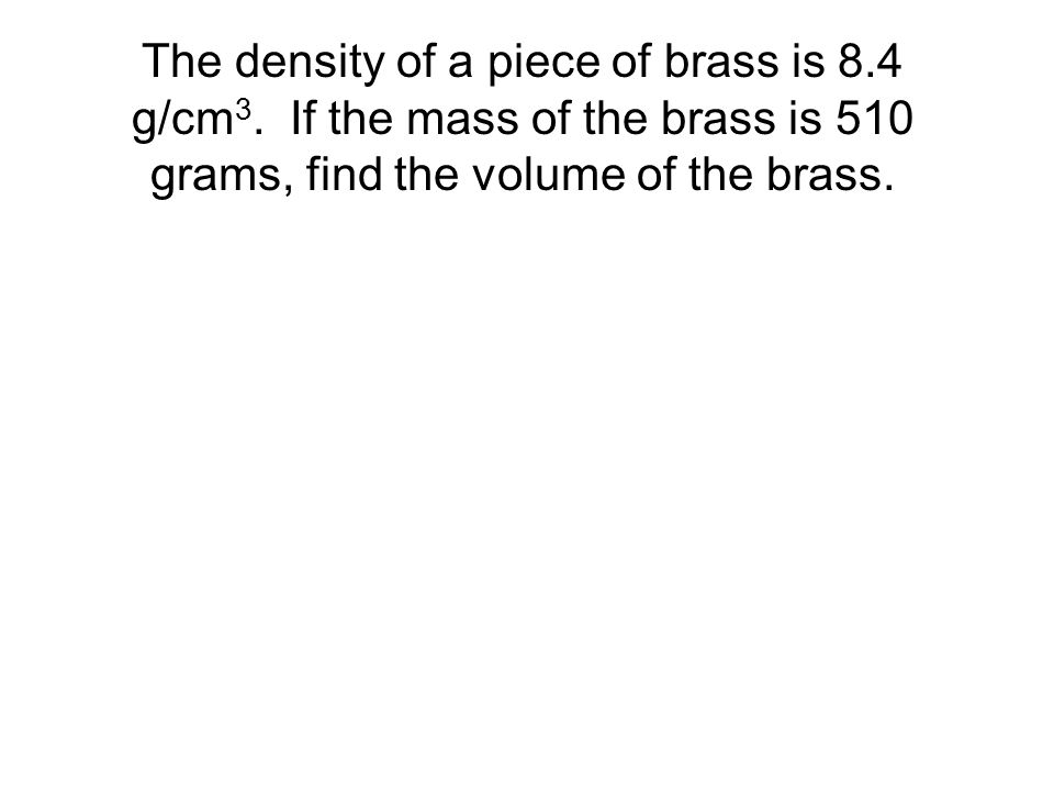 The Magic Triangle A piece of metal has a density of 11.3 g/cm 3 and a volume of 6.7 cm 3. What is the metal's mass? The density of a piece of brass i