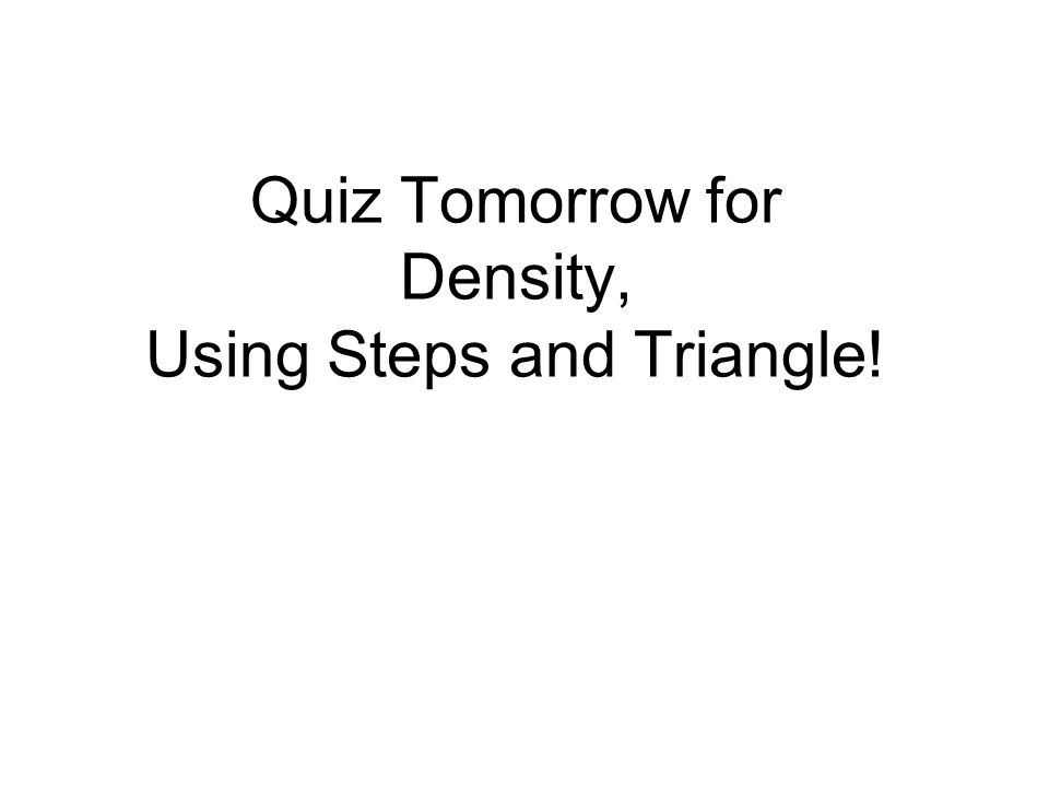 Quiz Tomorrow for Density, Using Steps and Triangle!