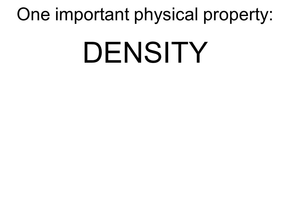 One important physical property: DENSITY