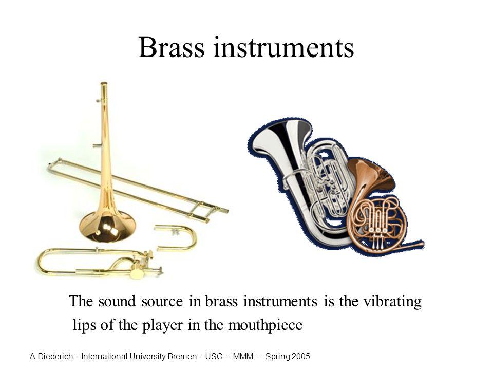 A.Diederich – International University Bremen – USC – MMM – Spring 2005 Brass instruments The sound source in brass instruments is the vibrating lips of the player in the mouthpiece