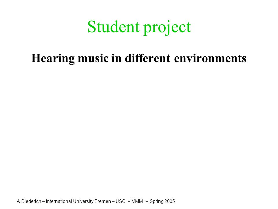 A.Diederich – International University Bremen – USC – MMM – Spring 2005 Student project Hearing music in different environments