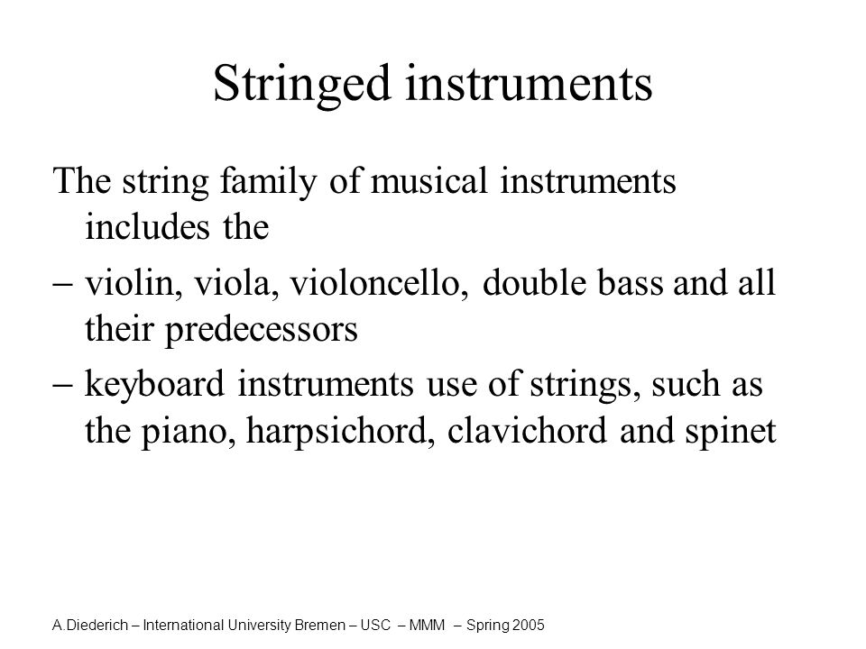 A.Diederich – International University Bremen – USC – MMM – Spring 2005 Stringed instruments The string family of musical instruments includes the  v