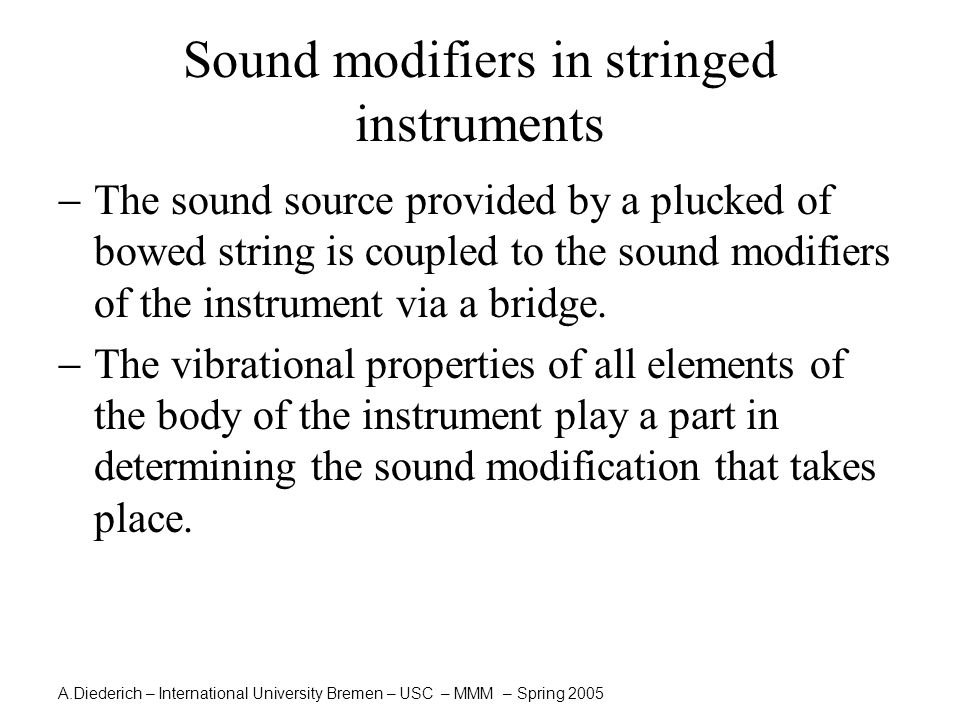 A.Diederich – International University Bremen – USC – MMM – Spring 2005 Sound modifiers in stringed instruments  The sound source provided by a plucked of bowed string is coupled to the sound modifiers of the instrument via a bridge.
