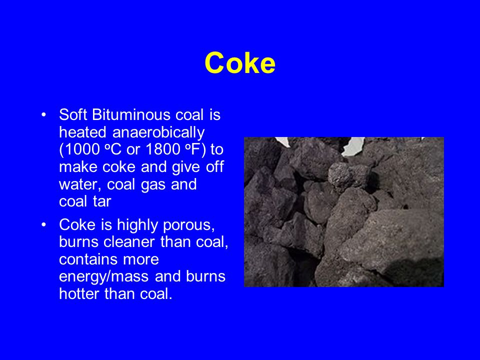 Coke Soft Bituminous coal is heated anaerobically (1000 o C or 1800 o F) to make coke and give off water, coal gas and coal tar Coke is highly porous, burns cleaner than coal, contains more energy/mass and burns hotter than coal.