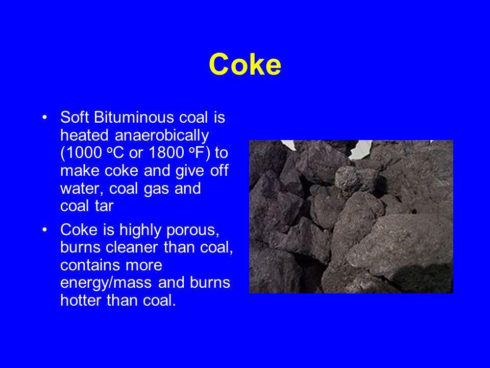 Coke Soft Bituminous coal is heated anaerobically (1000 o C or 1800 o F) to make coke and give off water, coal gas and coal tar Coke is highly porous,