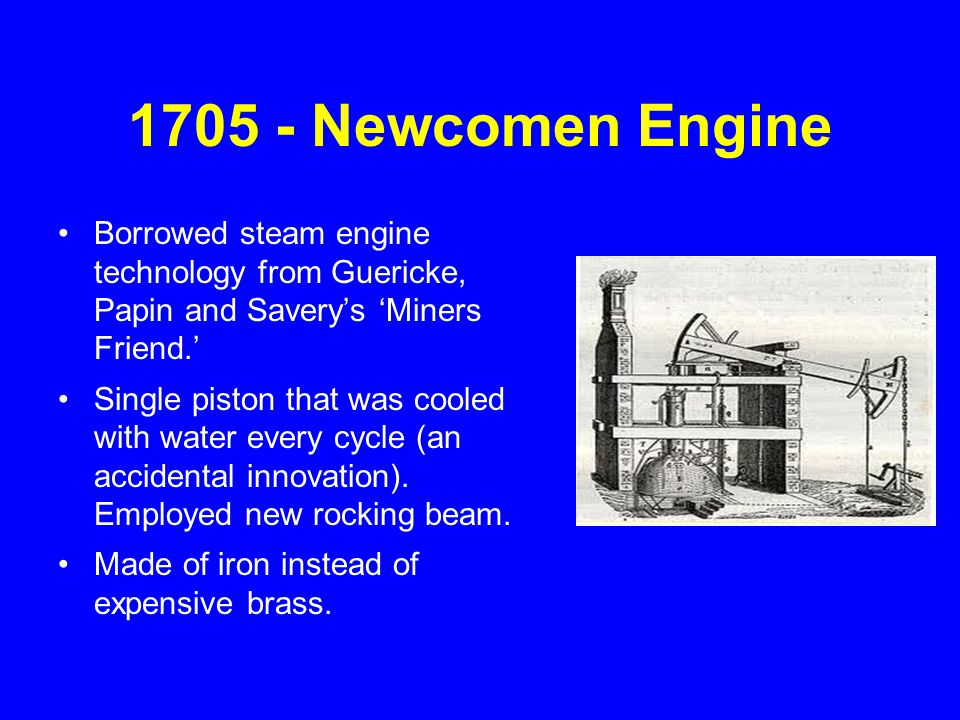 1705 - Newcomen Engine Borrowed steam engine technology from Guericke, Papin and Savery's 'Miners Friend.' Single piston that was cooled with water ev