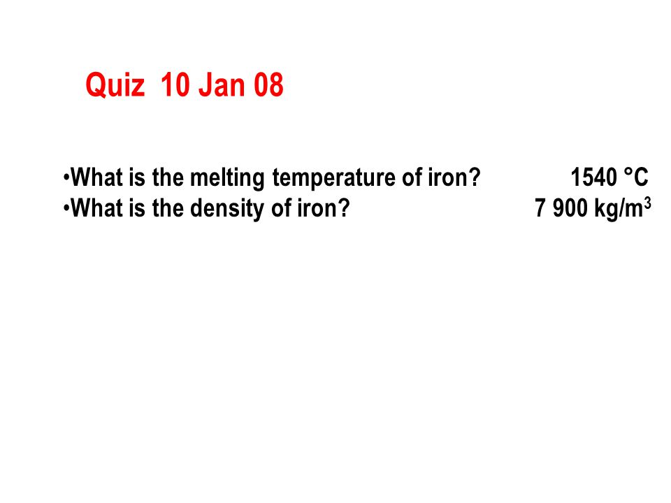 Quiz 10 Jan 08 What is the melting temperature of iron? 1540 °C What is the density of iron? 7 900 kg/m 3