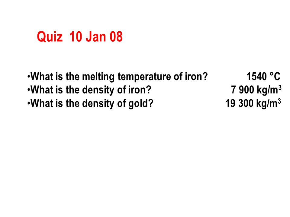 Quiz 10 Jan 08 What is the melting temperature of iron? 1540 °C What is the density of iron? 7 900 kg/m 3 What is the density of gold? 19 300 kg/m 3