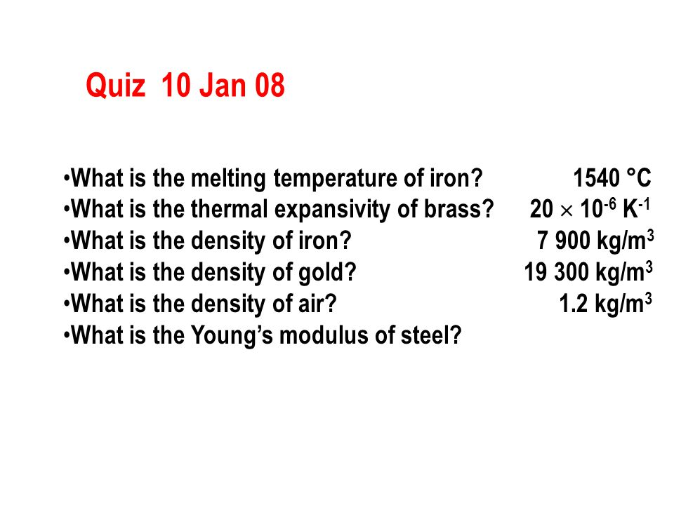 Quiz 10 Jan 08 What is the melting temperature of iron? 1540 °C What is the thermal expansivity of brass? 20  10 -6 K -1 What is the density of iron?