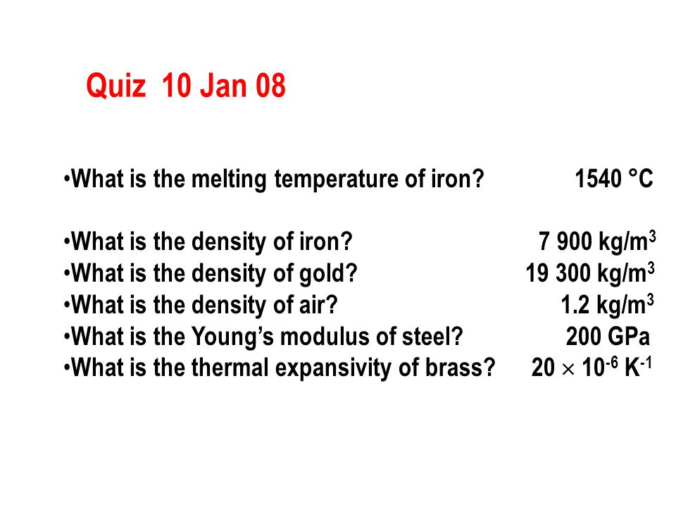 Quiz 10 Jan 08 What is the melting temperature of iron? 1540 °C What is the density of iron? 7 900 kg/m 3 What is the density of gold? 19 300 kg/m 3 W