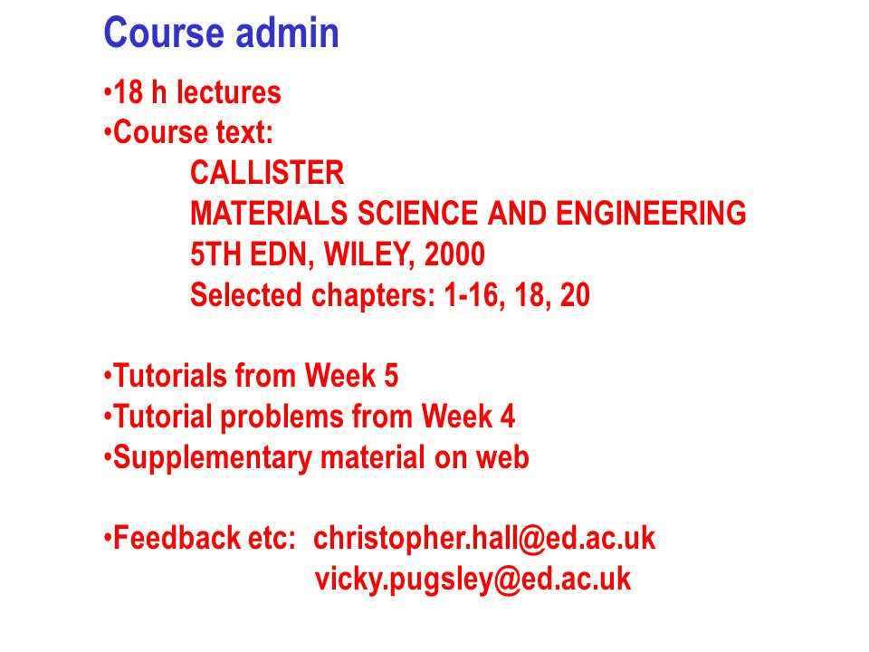 Course admin 18 h lectures Course text: CALLISTER MATERIALS SCIENCE AND ENGINEERING 5TH EDN, WILEY, 2000 Selected chapters: 1-16, 18, 20 Tutorials fro