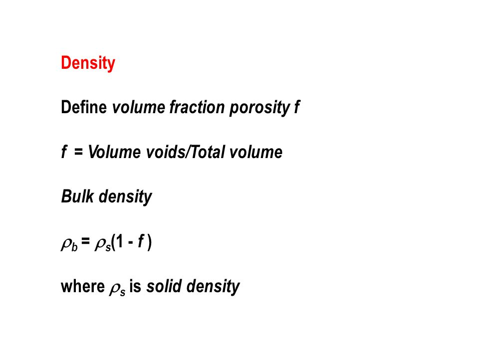 Density Define volume fraction porosity f f = Volume voids/Total volume Bulk density  b =  s (1 - f ) where  s is solid density
