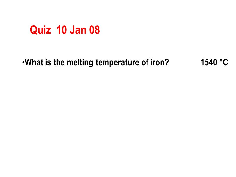 Quiz 10 Jan 08 What is the melting temperature of iron? 1540 °C